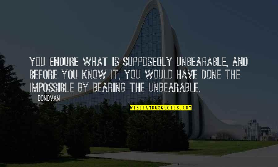 Mind Is Tired Quotes By Donovan: You endure what is supposedly unbearable, and before