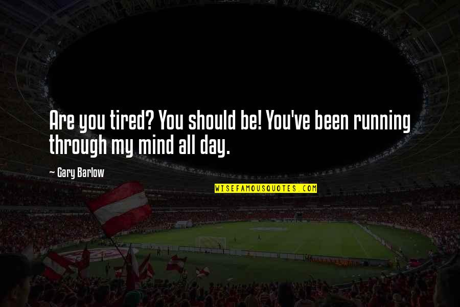 Mind Is Tired Quotes By Gary Barlow: Are you tired? You should be! You've been