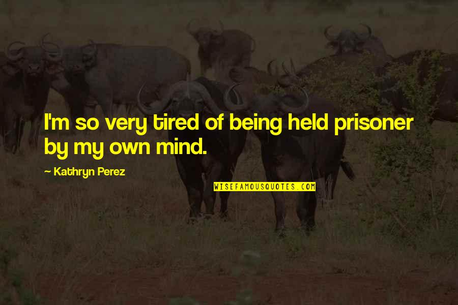 Mind Is Tired Quotes By Kathryn Perez: I'm so very tired of being held prisoner
