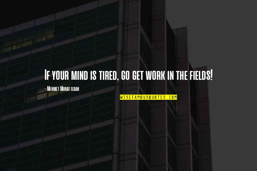 Mind Is Tired Quotes By Mehmet Murat Ildan: If your mind is tired, go get work