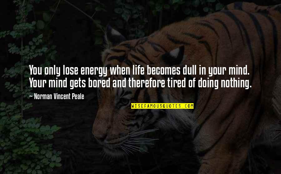 Mind Is Tired Quotes By Norman Vincent Peale: You only lose energy when life becomes dull