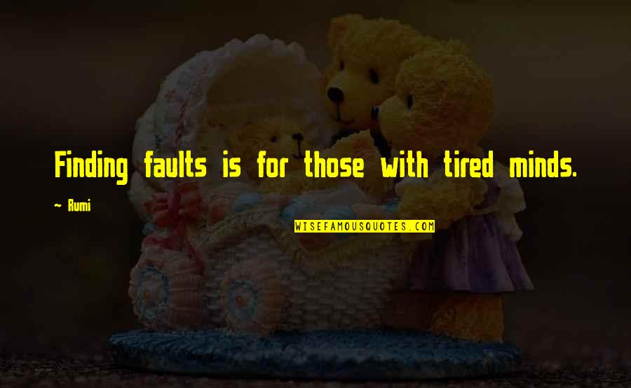 Mind Is Tired Quotes By Rumi: Finding faults is for those with tired minds.