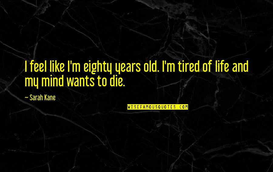 Mind Is Tired Quotes By Sarah Kane: I feel like I'm eighty years old. I'm