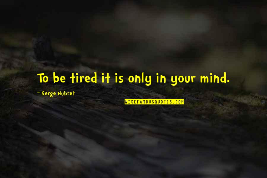 Mind Is Tired Quotes By Serge Nubret: To be tired it is only in your