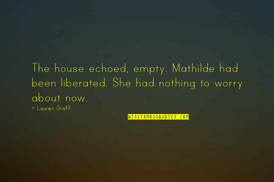 Mind Over Matter Meaning Quotes By Lauren Groff: The house echoed, empty. Mathilde had been liberated.