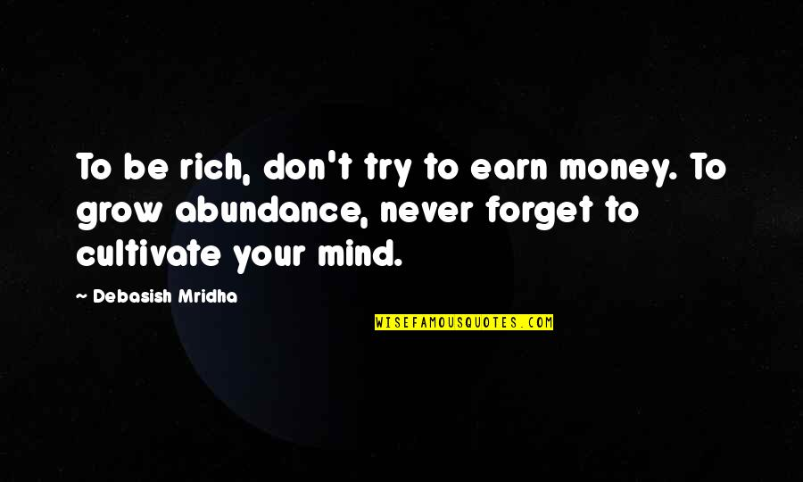 Mind Over Money Quotes By Debasish Mridha: To be rich, don't try to earn money.