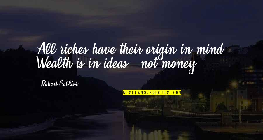 Mind Over Money Quotes By Robert Collier: All riches have their origin in mind. Wealth