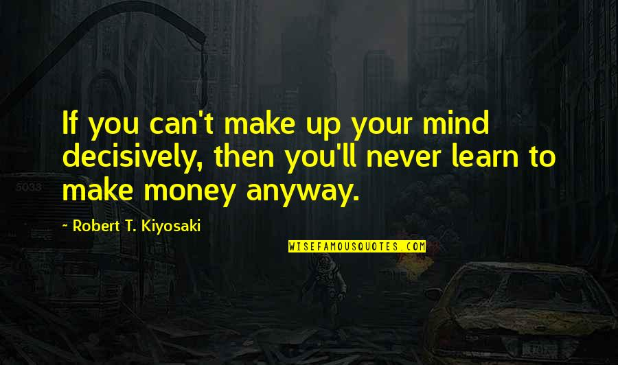 Mind Over Money Quotes By Robert T. Kiyosaki: If you can't make up your mind decisively,