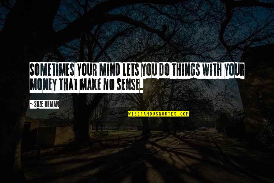 Mind Over Money Quotes By Suze Orman: Sometimes your mind lets you do things with