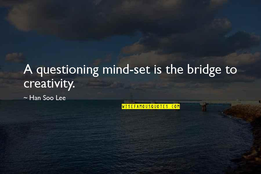 Mind Questioning Quotes By Han Soo Lee: A questioning mind-set is the bridge to creativity.