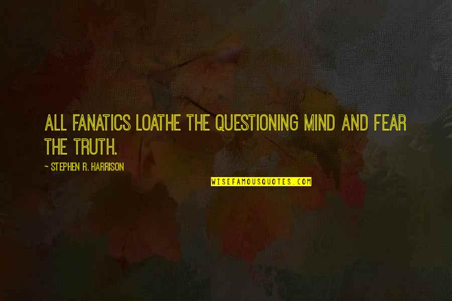 Mind Questioning Quotes By Stephen R. Harrison: All fanatics loathe the questioning mind and fear