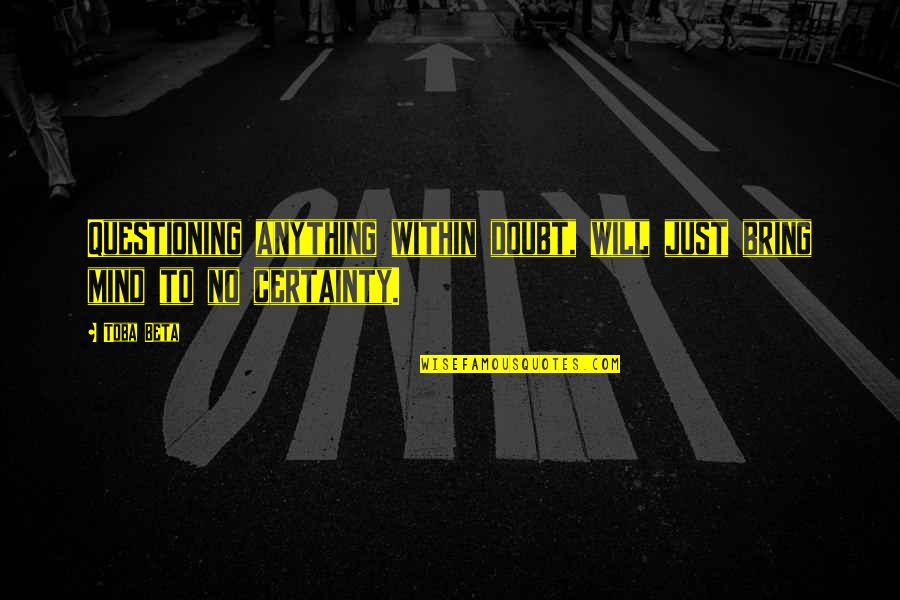 Mind Questioning Quotes By Toba Beta: Questioning anything within doubt, will just bring mind