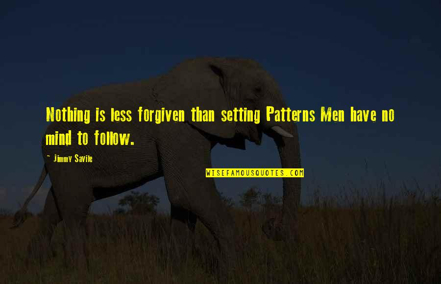 Mind Setting Quotes By Jimmy Savile: Nothing is less forgiven than setting Patterns Men