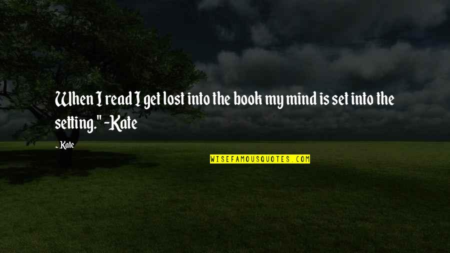 Mind Setting Quotes By Kate: When I read I get lost into the