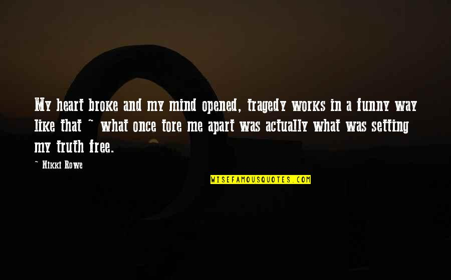 Mind Setting Quotes By Nikki Rowe: My heart broke and my mind opened, tragedy
