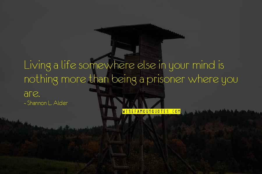 Mind Setting Quotes By Shannon L. Alder: Living a life somewhere else in your mind