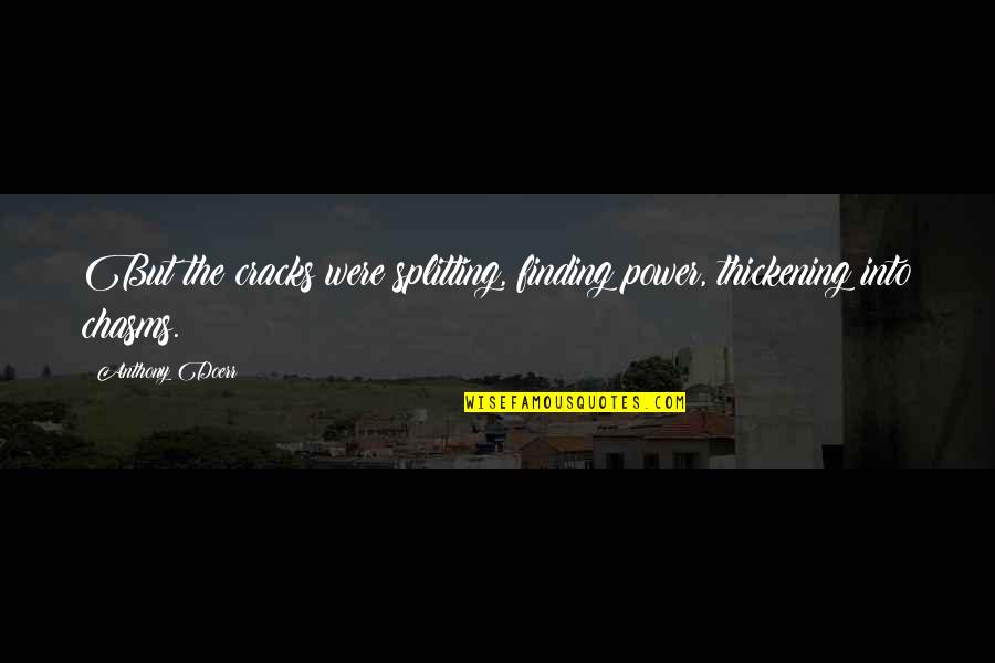 Mind Your Business Facebook Quotes By Anthony Doerr: But the cracks were splitting, finding power, thickening
