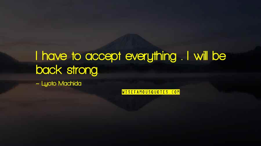 Mind Your Business Facebook Quotes By Lyoto Machida: I have to accept everything ... I will