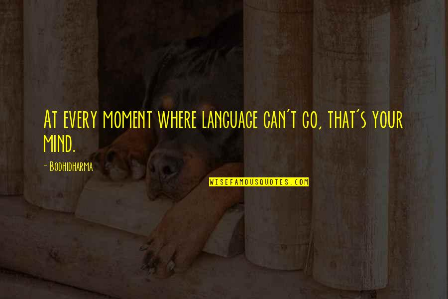 Mind Your Language Quotes By Bodhidharma: At every moment where language can't go, that's