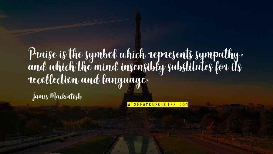 Mind Your Language Quotes By James Mackintosh: Praise is the symbol which represents sympathy, and