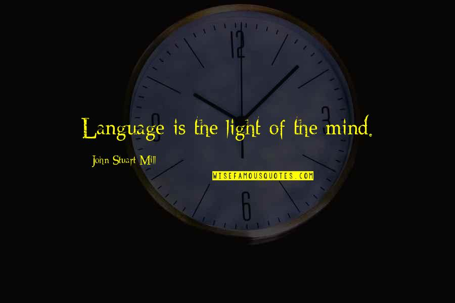 Mind Your Language Quotes By John Stuart Mill: Language is the light of the mind.