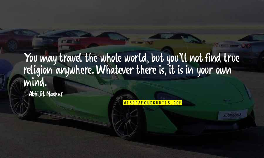 Mind Your Own Quotes By Abhijit Naskar: You may travel the whole world, but you'll