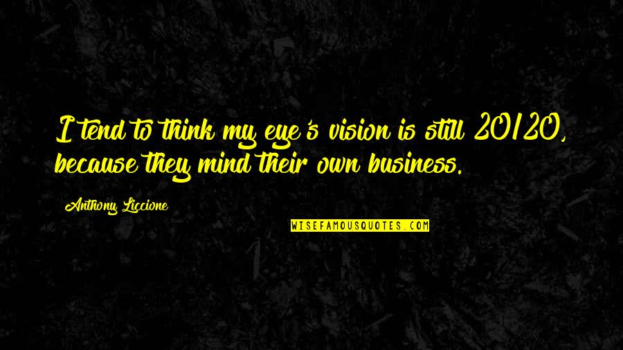 Mind Your Own Quotes By Anthony Liccione: I tend to think my eye's vision is