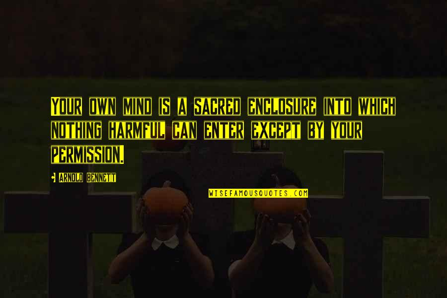 Mind Your Own Quotes By Arnold Bennett: Your own mind is a sacred enclosure into