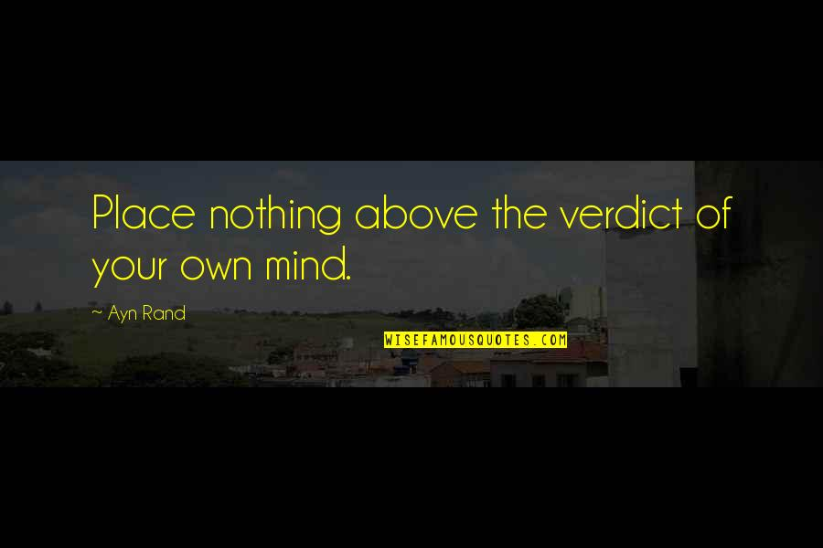 Mind Your Own Quotes By Ayn Rand: Place nothing above the verdict of your own