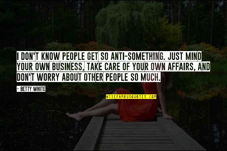 Mind Your Own Quotes By Betty White: I don't know people get so anti-something. Just