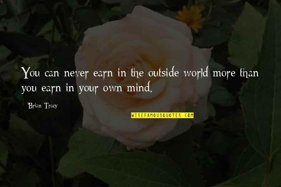 Mind Your Own Quotes By Brian Tracy: You can never earn in the outside world