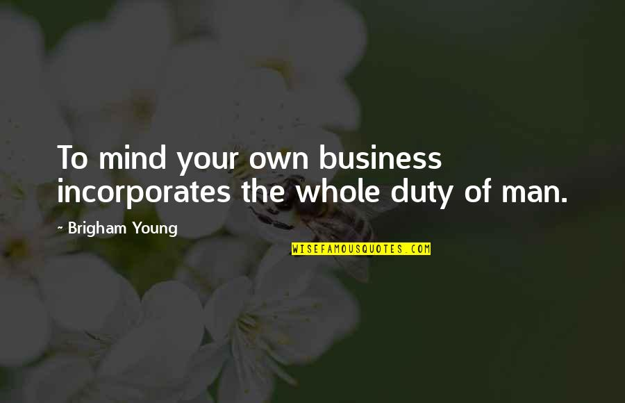 Mind Your Own Quotes By Brigham Young: To mind your own business incorporates the whole