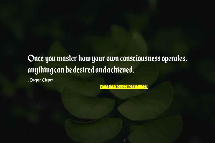 Mind Your Own Quotes By Deepak Chopra: Once you master how your own consciousness operates,
