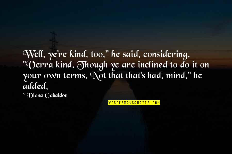 "Mind Your Own Quotes By Diana Gabaldon: Well, ye're kind, too,"" he said, considering. ""Verra"