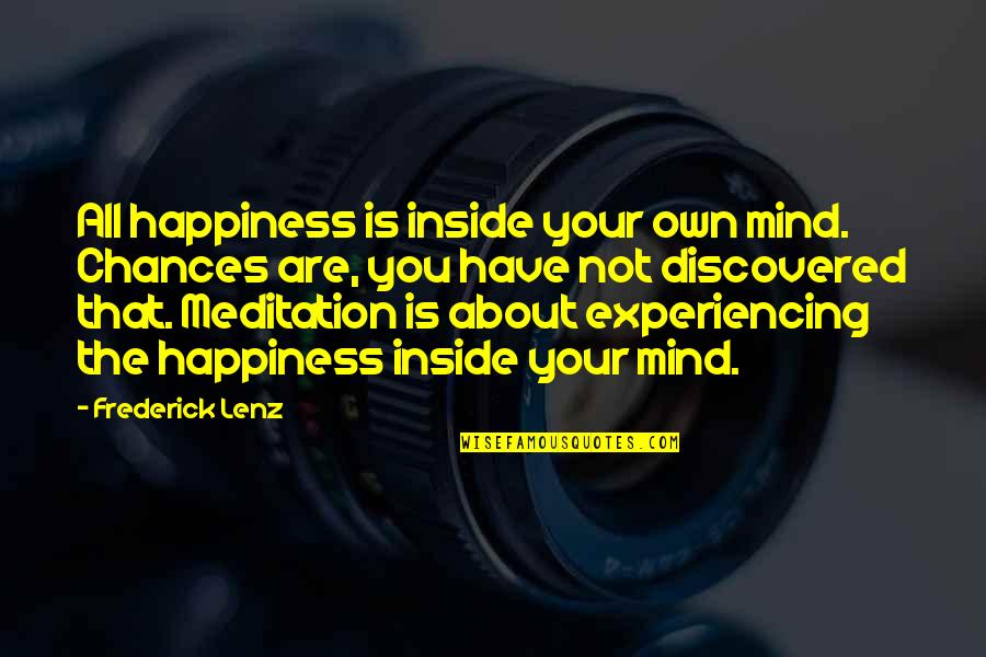 Mind Your Own Quotes By Frederick Lenz: All happiness is inside your own mind. Chances