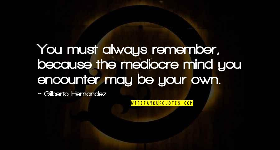 Mind Your Own Quotes By Gilberto Hernandez: You must always remember, because the mediocre mind