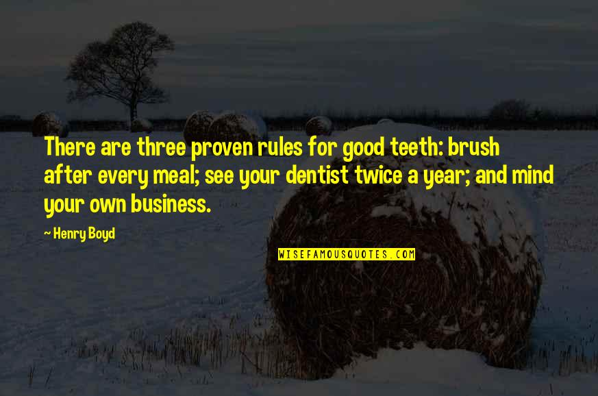 Mind Your Own Quotes By Henry Boyd: There are three proven rules for good teeth: