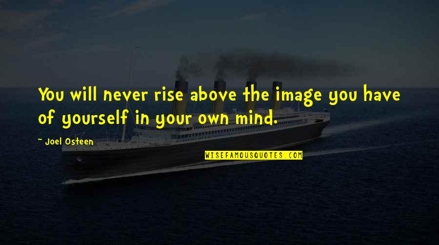 Mind Your Own Quotes By Joel Osteen: You will never rise above the image you