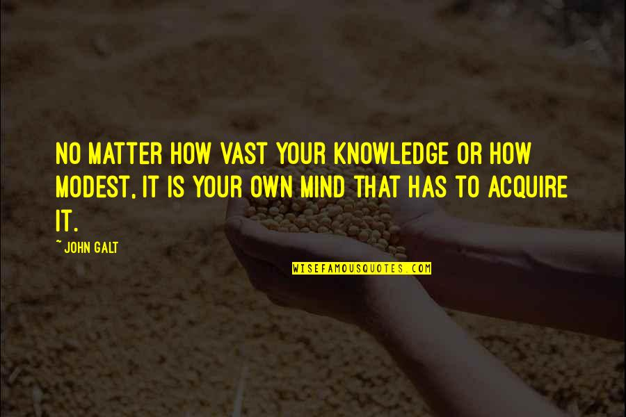 Mind Your Own Quotes By John Galt: No matter how vast your knowledge or how