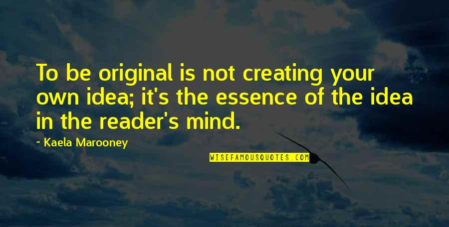 Mind Your Own Quotes By Kaela Marooney: To be original is not creating your own