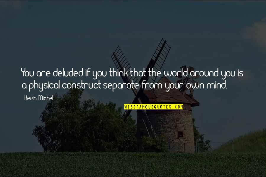 Mind Your Own Quotes By Kevin Michel: You are deluded if you think that the