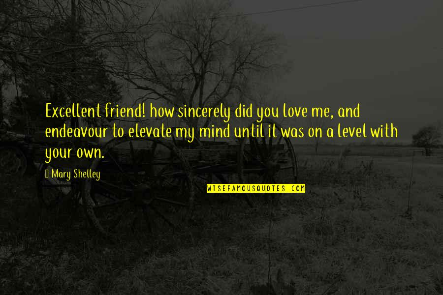 Mind Your Own Quotes By Mary Shelley: Excellent friend! how sincerely did you love me,