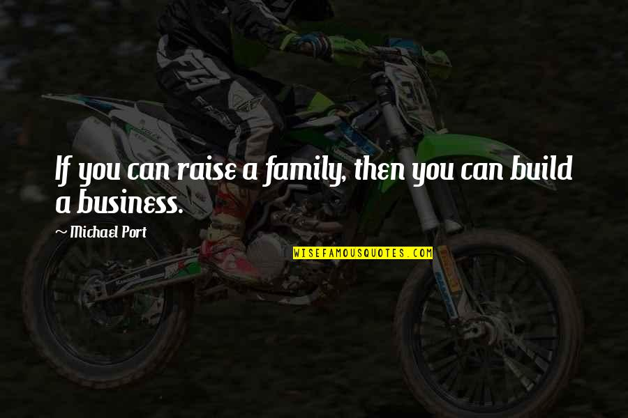 Mind Your Own Quotes By Michael Port: If you can raise a family, then you