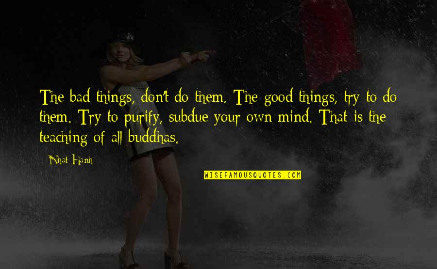 Mind Your Own Quotes By Nhat Hanh: The bad things, don't do them. The good