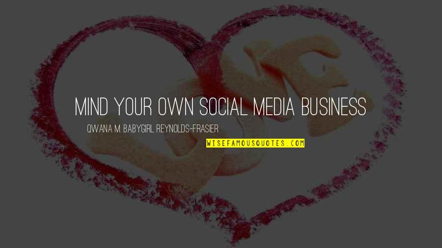 Mind Your Own Quotes By Qwana M. BabyGirl Reynolds-Frasier: MIND YOUR OWN SOCIAL MEDIA BUSINESS
