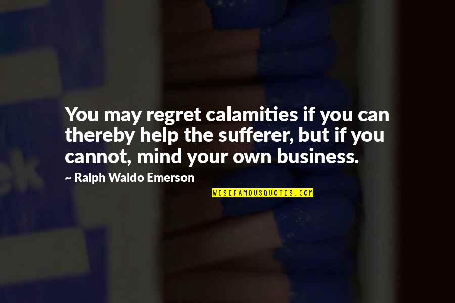 Mind Your Own Quotes By Ralph Waldo Emerson: You may regret calamities if you can thereby