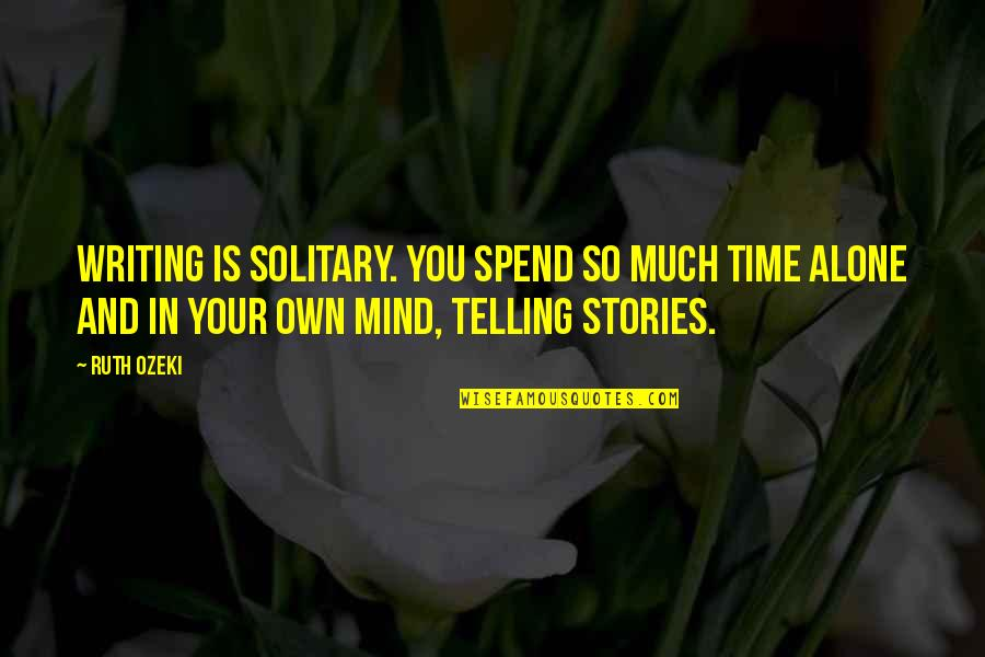 Mind Your Own Quotes By Ruth Ozeki: Writing is solitary. You spend so much time