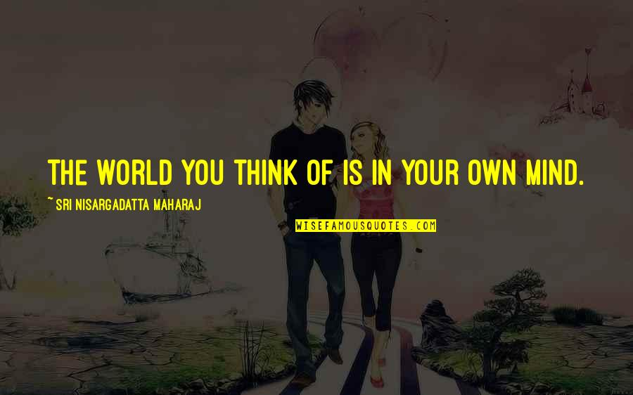 Mind Your Own Quotes By Sri Nisargadatta Maharaj: The world you think of is in your