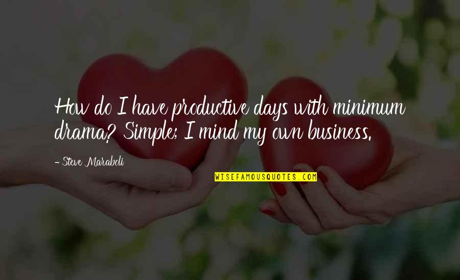 Mind Your Own Quotes By Steve Maraboli: How do I have productive days with minimum