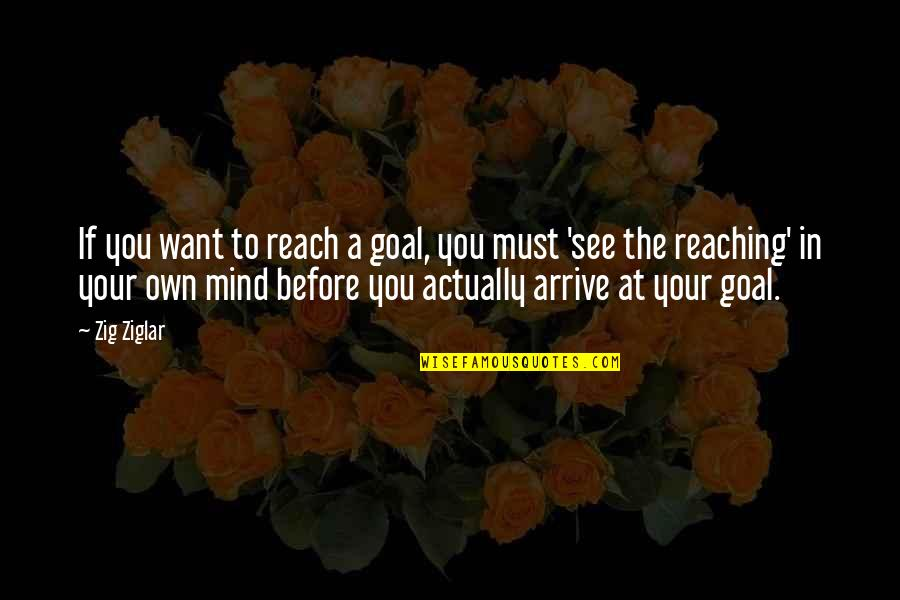 Mind Your Own Quotes By Zig Ziglar: If you want to reach a goal, you
